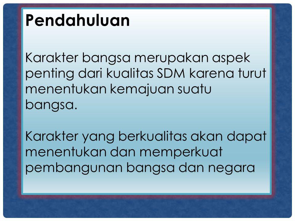 Pendahuluan Karakter bangsa merupakan aspek penting dari kualitas SDM karena turut menentukan kemajuan suatu bangsa.