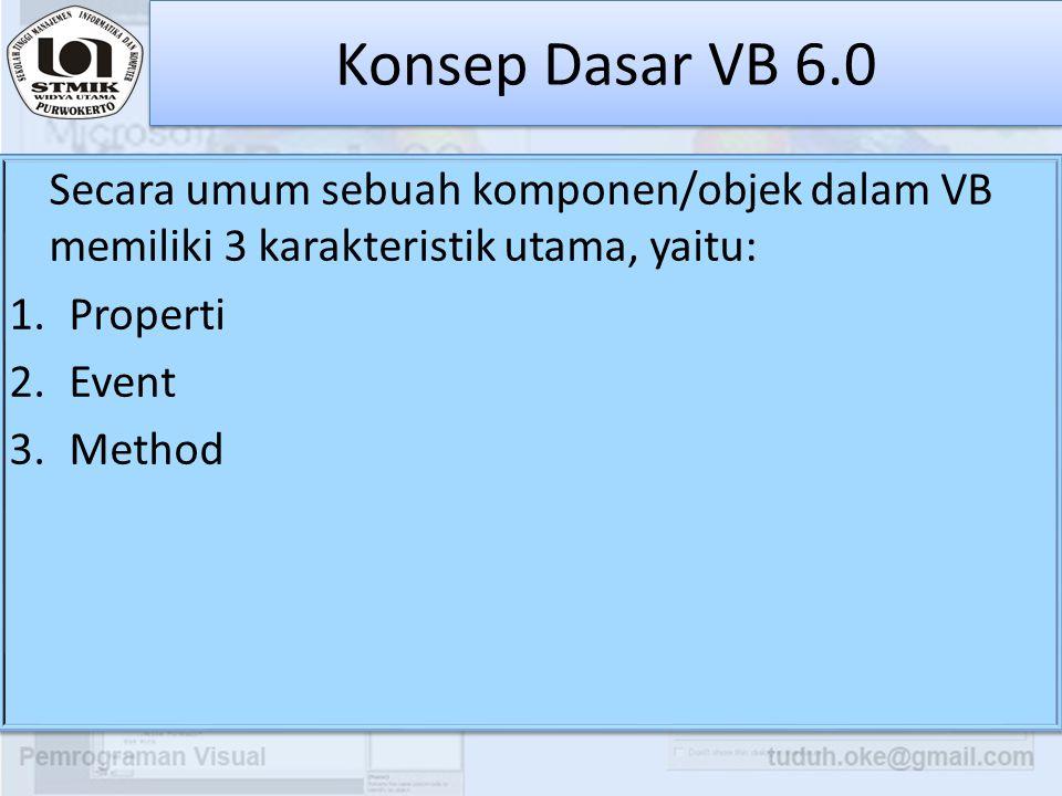 Konsep Dasar VB 6.0 Secara umum sebuah komponen/objek dalam VB memiliki 3 karakteristik utama, yaitu: