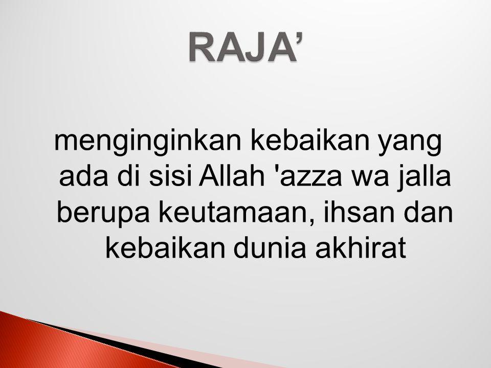 RAJA' menginginkan kebaikan yang ada di sisi Allah azza wa jalla berupa keutamaan, ihsan dan kebaikan dunia akhirat.
