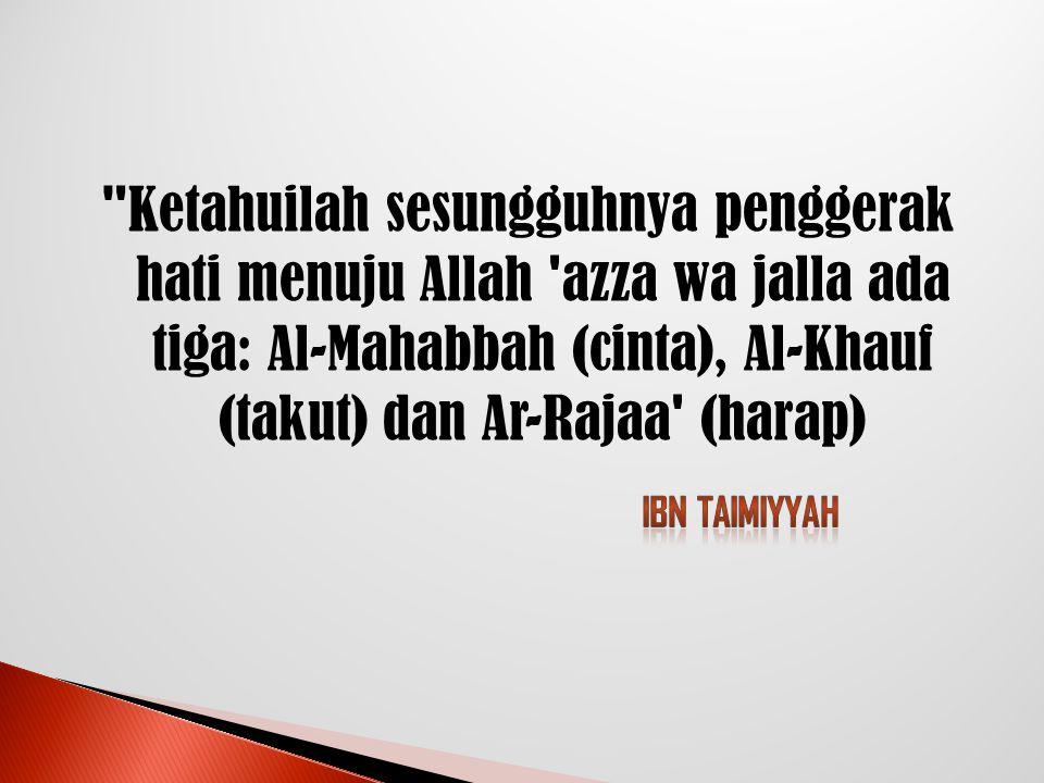 Ketahuilah sesungguhnya penggerak hati menuju Allah azza wa jalla ada tiga: Al-Mahabbah (cinta), Al-Khauf (takut) dan Ar-Rajaa (harap)