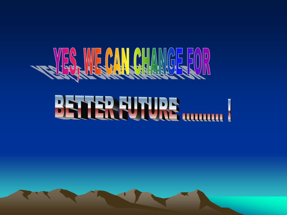 YES, WE CAN CHANGE FOR BETTER FUTURE .......... !