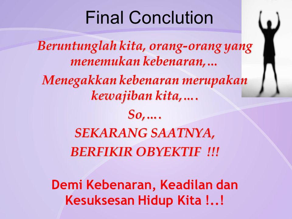 Final Conclution Beruntunglah kita, orang-orang yang menemukan kebenaran,… Menegakkan kebenaran merupakan kewajiban kita,….