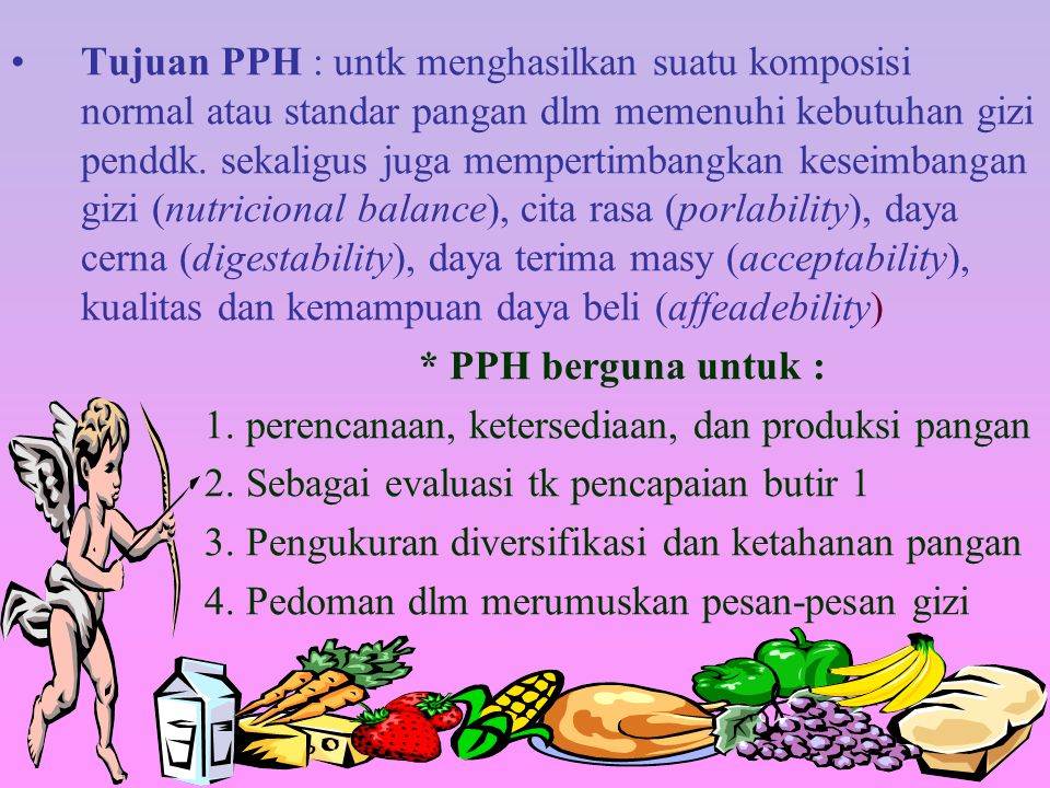 Tujuan PPH : untk menghasilkan suatu komposisi normal atau standar pangan dlm memenuhi kebutuhan gizi penddk. sekaligus juga mempertimbangkan keseimbangan gizi (nutricional balance), cita rasa (porlability), daya cerna (digestability), daya terima masy (acceptability), kualitas dan kemampuan daya beli (affeadebility)