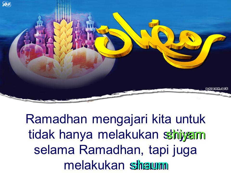 Ramadhan mengajari kita untuk tidak hanya melakukan shiyam selama Ramadhan, tapi juga melakukan shaum