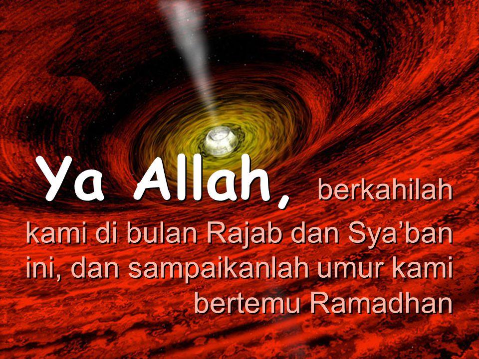 Ya Allah, berkahilah kami di bulan Rajab dan Sya'ban ini, dan sampaikanlah umur kami bertemu Ramadhan