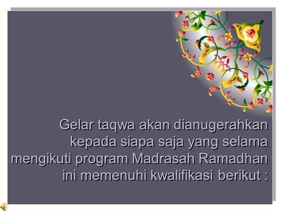 Gelar taqwa akan dianugerahkan kepada siapa saja yang selama mengikuti program Madrasah Ramadhan ini memenuhi kwalifikasi berikut :