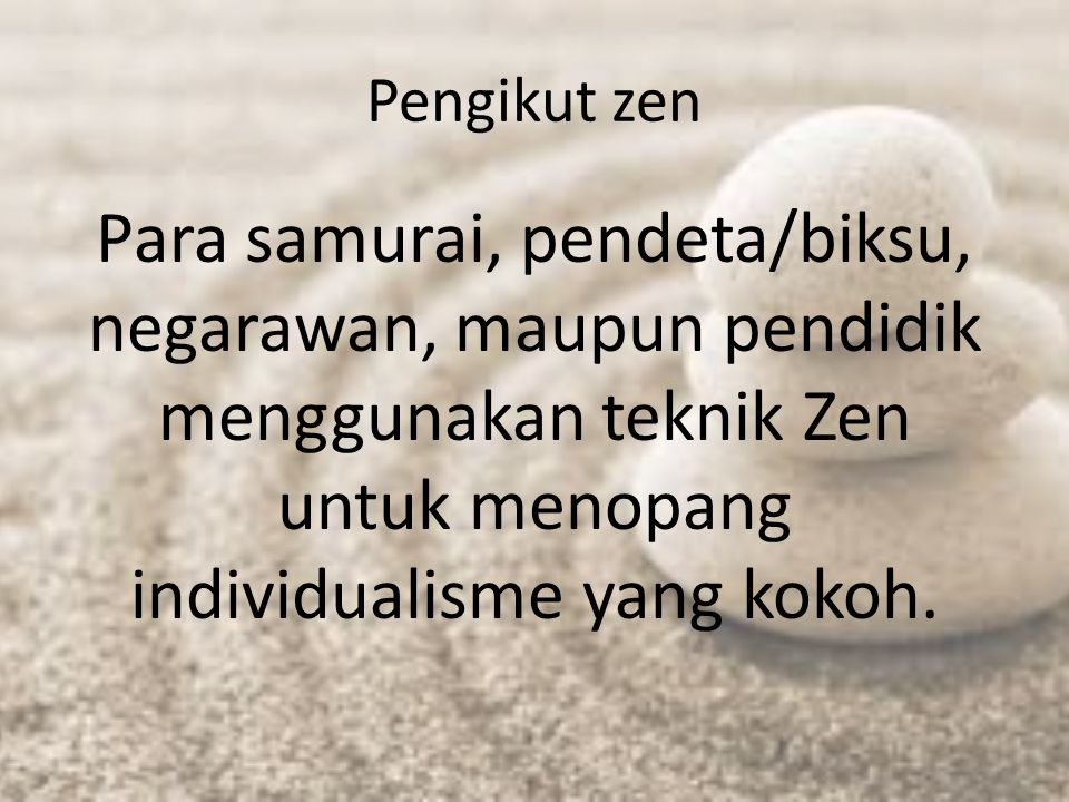 Pengikut zen Para samurai, pendeta/biksu, negarawan, maupun pendidik menggunakan teknik Zen untuk menopang individualisme yang kokoh.