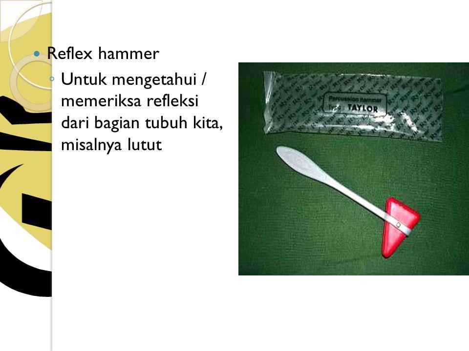 Reflex hammer Untuk mengetahui / memeriksa refleksi dari bagian tubuh kita, misalnya lutut