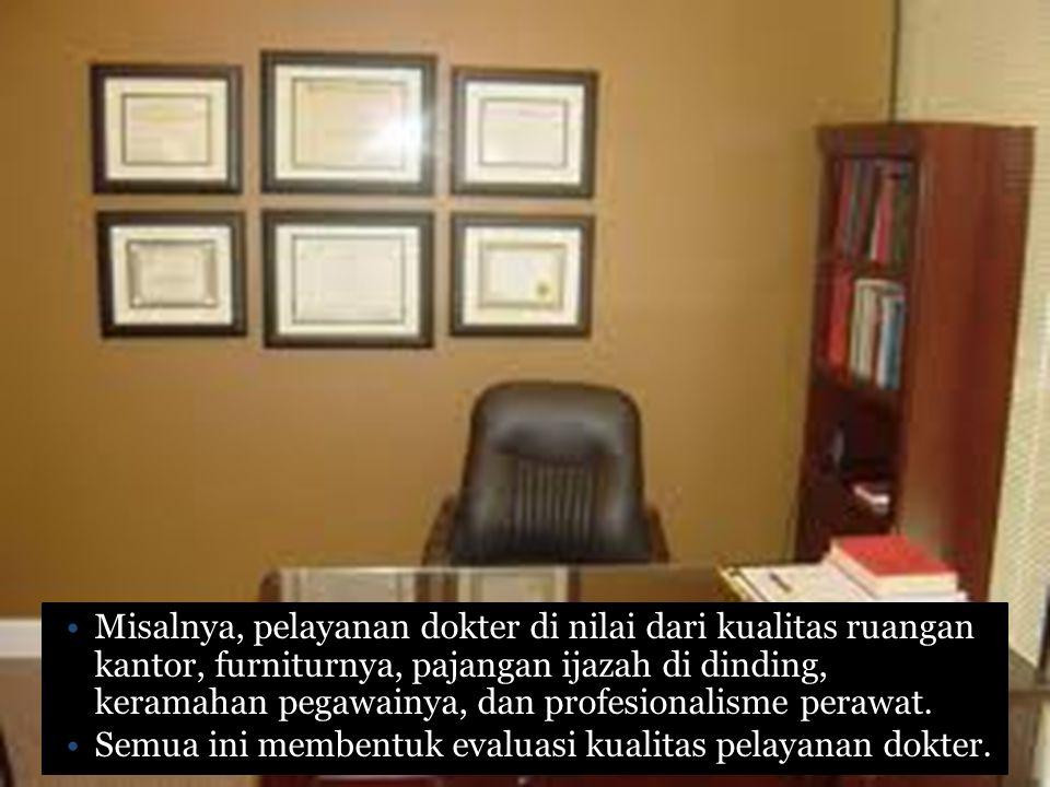 Misalnya, pelayanan dokter di nilai dari kualitas ruangan kantor, furniturnya, pajangan ijazah di dinding, keramahan pegawainya, dan profesionalisme perawat.