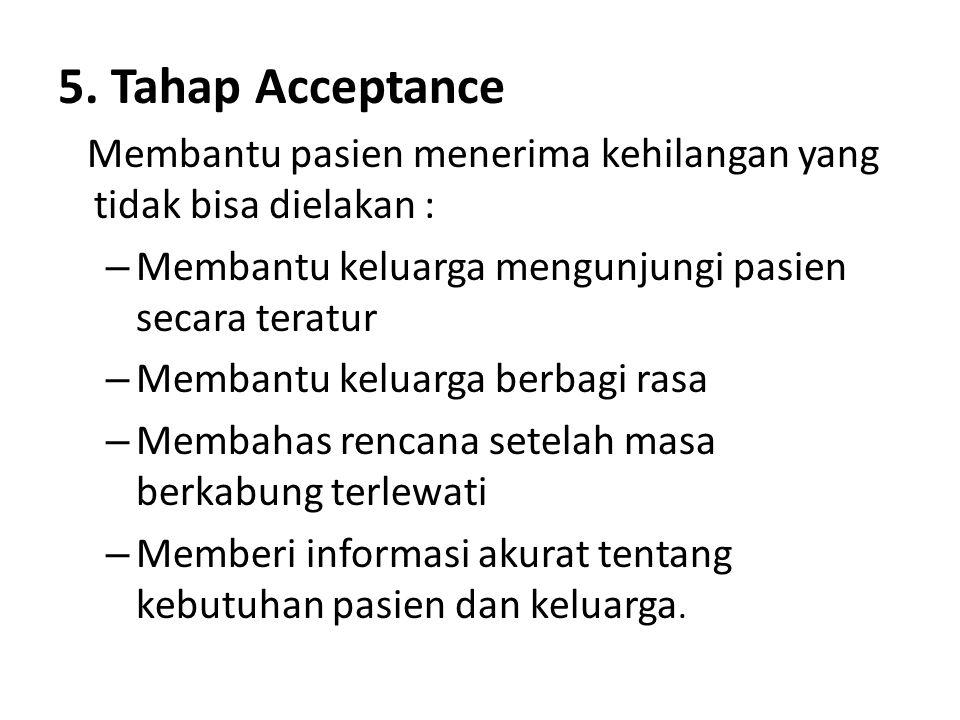 5. Tahap Acceptance Membantu pasien menerima kehilangan yang tidak bisa dielakan : Membantu keluarga mengunjungi pasien secara teratur.