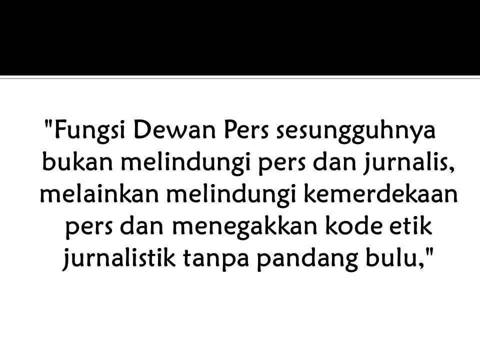 Fungsi Dewan Pers sesungguhnya bukan melindungi pers dan jurnalis, melainkan melindungi kemerdekaan pers dan menegakkan kode etik jurnalistik tanpa pandang bulu,