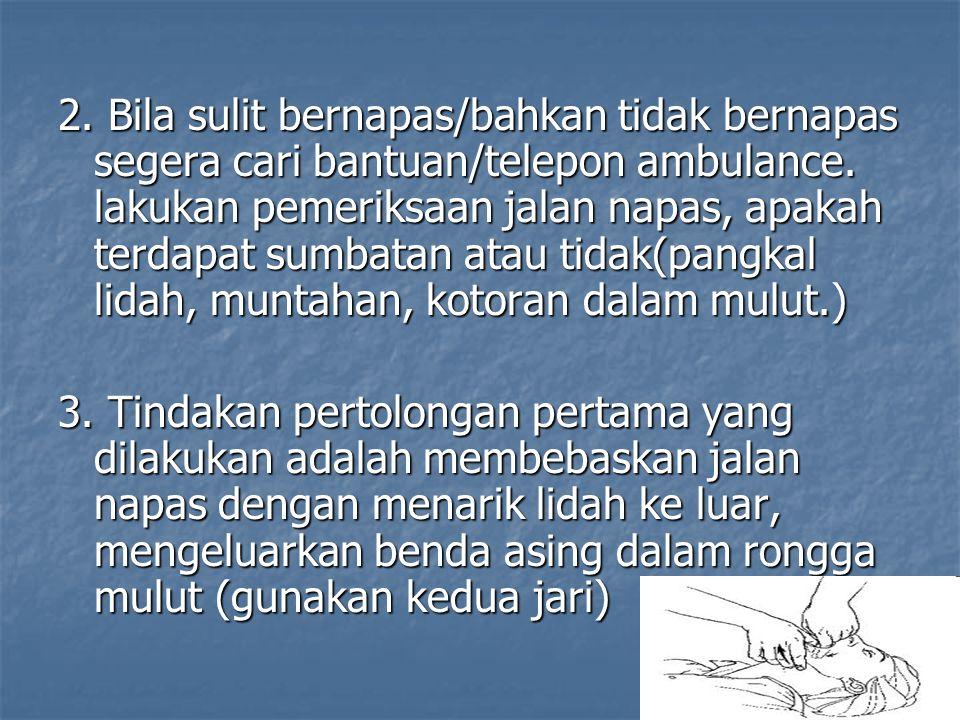 2. Bila sulit bernapas/bahkan tidak bernapas segera cari bantuan/telepon ambulance. lakukan pemeriksaan jalan napas, apakah terdapat sumbatan atau tidak(pangkal lidah, muntahan, kotoran dalam mulut.)