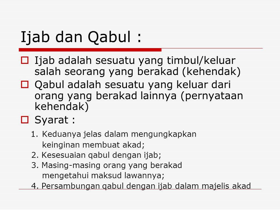 Ijab dan Qabul : Ijab adalah sesuatu yang timbul/keluar salah seorang yang berakad (kehendak)