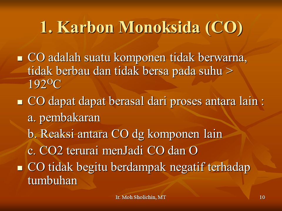 1. Karbon Monoksida (CO) CO adalah suatu komponen tidak berwarna, tidak berbau dan tidak bersa pada suhu > 192OC.