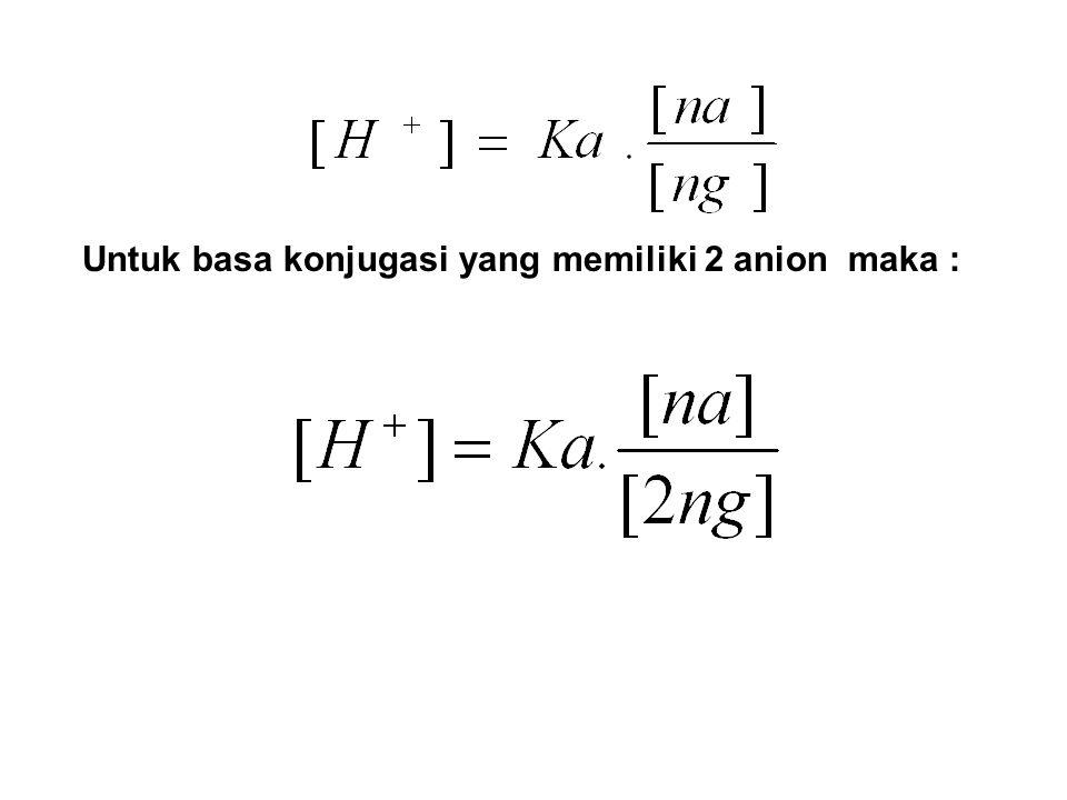 Untuk basa konjugasi yang memiliki 2 anion maka :