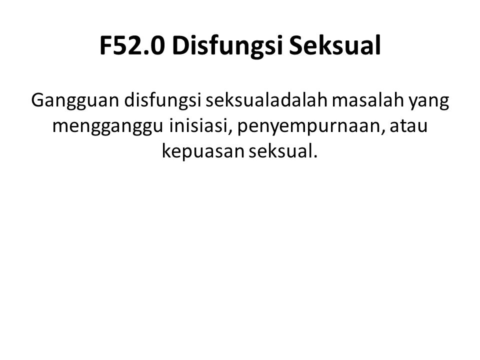 F52.0 Disfungsi Seksual Gangguan disfungsi seksualadalah masalah yang mengganggu inisiasi, penyempurnaan, atau kepuasan seksual.