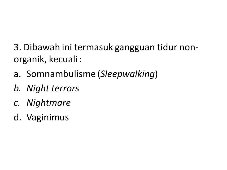 3. Dibawah ini termasuk gangguan tidur non-organik, kecuali :