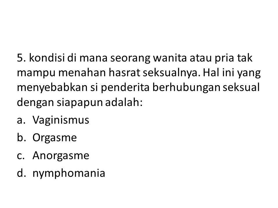 5. kondisi di mana seorang wanita atau pria tak mampu menahan hasrat seksualnya. Hal ini yang menyebabkan si penderita berhubungan seksual dengan siapapun adalah: