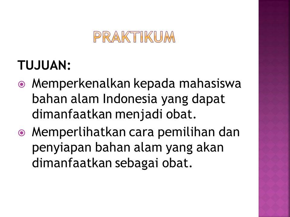 PRAKTIKUM TUJUAN: Memperkenalkan kepada mahasiswa bahan alam Indonesia yang dapat dimanfaatkan menjadi obat.