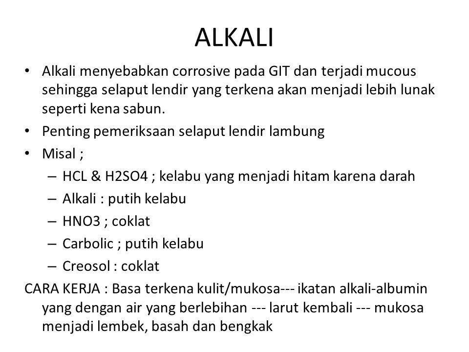 ALKALI Alkali menyebabkan corrosive pada GIT dan terjadi mucous sehingga selaput lendir yang terkena akan menjadi lebih lunak seperti kena sabun.