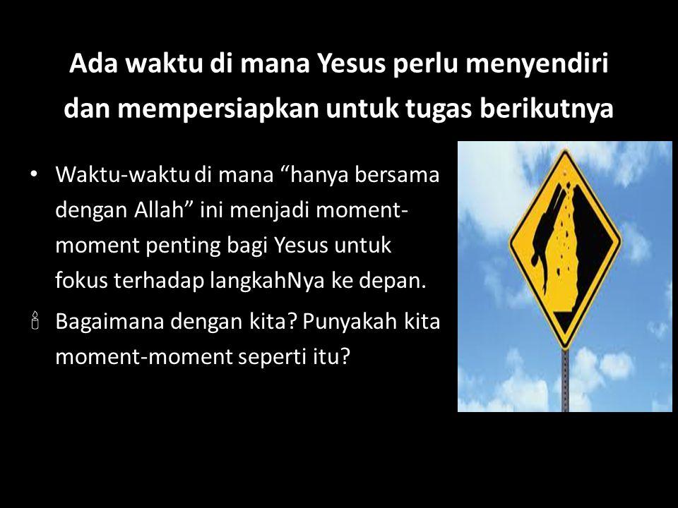 Ada waktu di mana Yesus perlu menyendiri dan mempersiapkan untuk tugas berikutnya