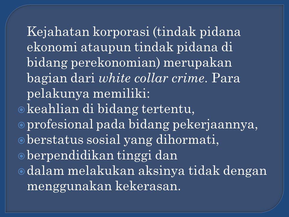 Kejahatan korporasi (tindak pidana ekonomi ataupun tindak pidana di bidang perekonomian) merupakan bagian dari white collar crime. Para pelakunya memiliki:
