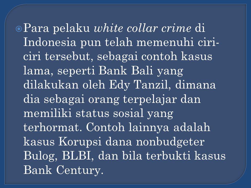 Para pelaku white collar crime di Indonesia pun telah memenuhi ciri-ciri tersebut, sebagai contoh kasus lama, seperti Bank Bali yang dilakukan oleh Edy Tanzil, dimana dia sebagai orang terpelajar dan memiliki status sosial yang terhormat.