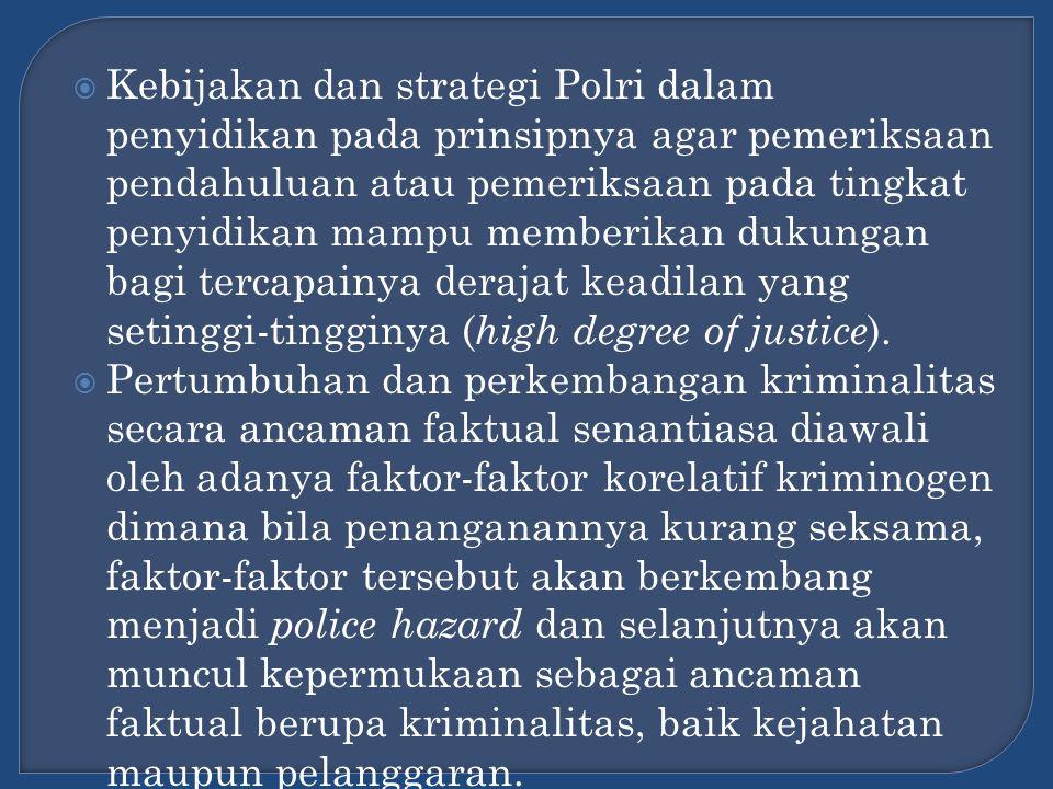 Kebijakan dan strategi Polri dalam penyidikan pada prinsipnya agar pemeriksaan pendahuluan atau pemeriksaan pada tingkat penyidikan mampu memberikan dukungan bagi tercapainya derajat keadilan yang setinggi-tingginya (high degree of justice).