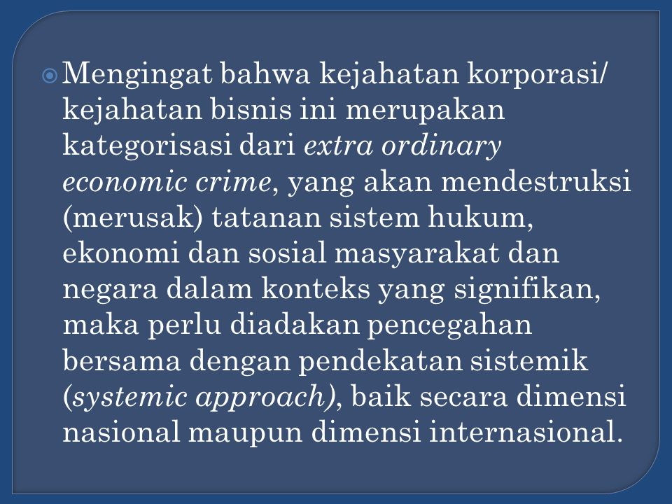 Mengingat bahwa kejahatan korporasi/ kejahatan bisnis ini merupakan kategorisasi dari extra ordinary economic crime, yang akan mendestruksi (merusak) tatanan sistem hukum, ekonomi dan sosial masyarakat dan negara dalam konteks yang signifikan, maka perlu diadakan pencegahan bersama dengan pendekatan sistemik (systemic approach), baik secara dimensi nasional maupun dimensi internasional.