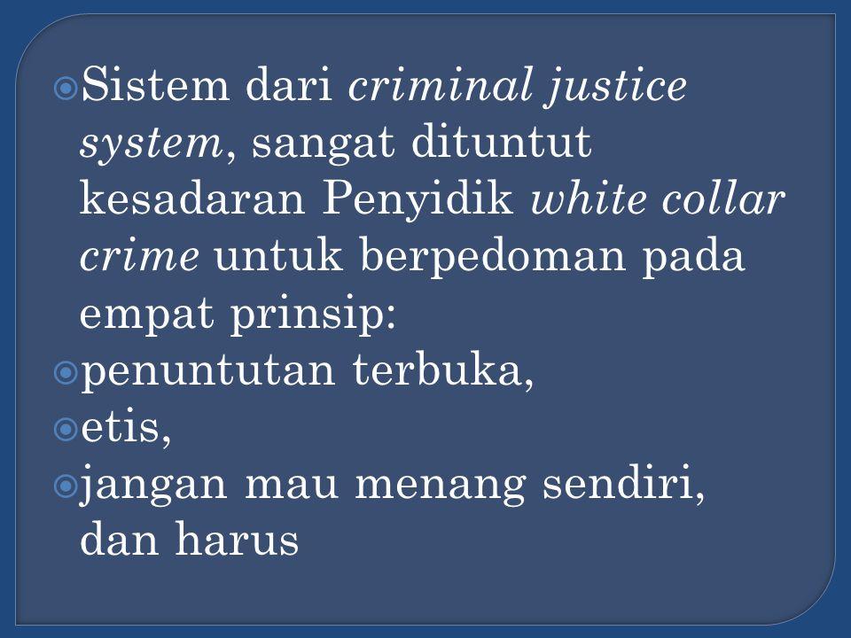 Sistem dari criminal justice system, sangat dituntut kesadaran Penyidik white collar crime untuk berpedoman pada empat prinsip: