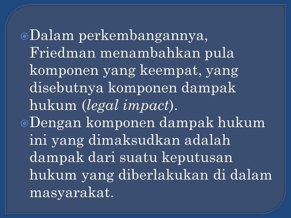 Dalam perkembangannya, Friedman menambahkan pula komponen yang keempat, yang disebutnya komponen dampak hukum (legal impact).