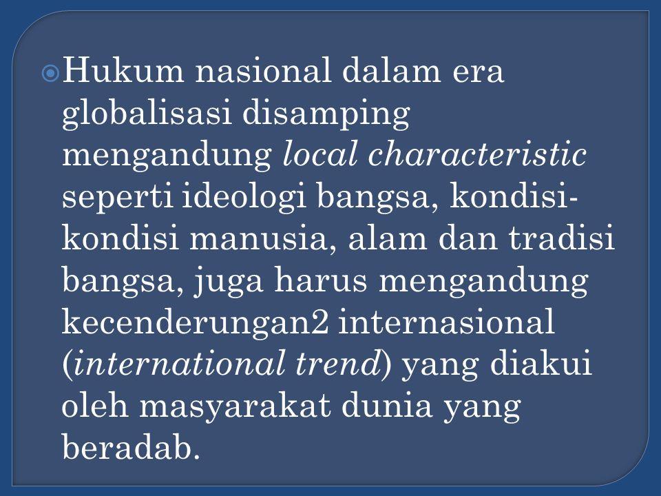 Hukum nasional dalam era globalisasi disamping mengandung local characteristic seperti ideologi bangsa, kondisi-kondisi manusia, alam dan tradisi bangsa, juga harus mengandung kecenderungan2 internasional (international trend) yang diakui oleh masyarakat dunia yang beradab.