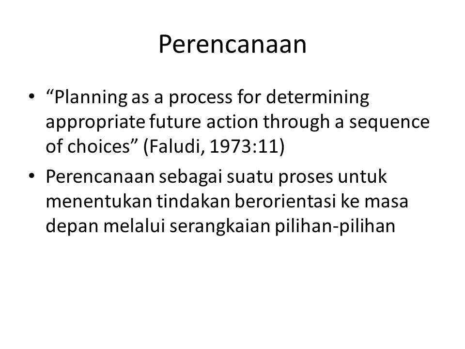 Perencanaan Planning as a process for determining appropriate future action through a sequence of choices (Faludi, 1973:11)