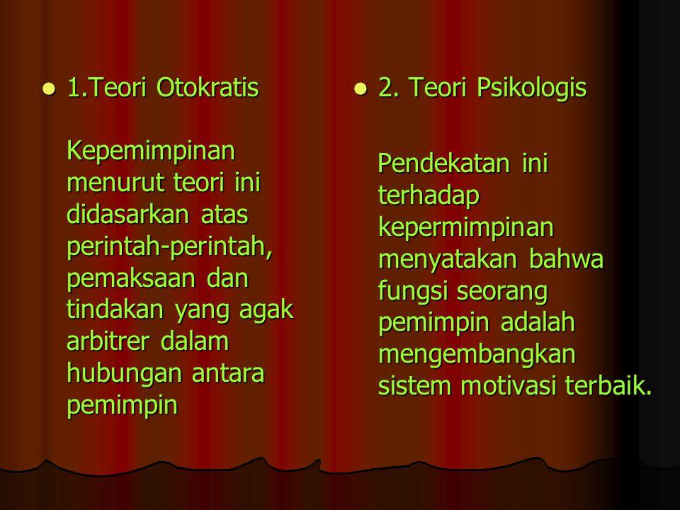 1.Teori Otokratis Kepemimpinan menurut teori ini didasarkan atas perintah-perintah, pemaksaan dan tindakan yang agak arbitrer dalam hubungan antara pemimpin