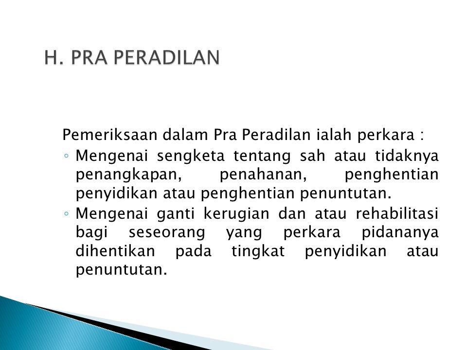 H. PRA PERADILAN Pemeriksaan dalam Pra Peradilan ialah perkara :