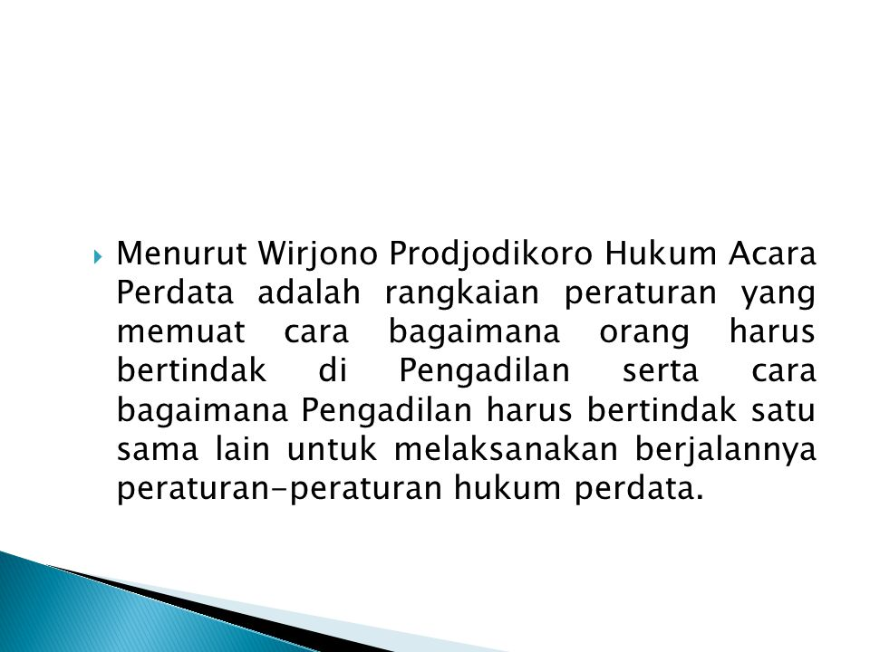 Menurut Wirjono Prodjodikoro Hukum Acara Perdata adalah rangkaian peraturan yang memuat cara bagaimana orang harus bertindak di Pengadilan serta cara bagaimana Pengadilan harus bertindak satu sama lain untuk melaksanakan berjalannya peraturan-peraturan hukum perdata.