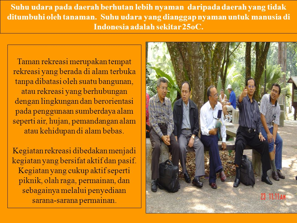 Suhu udara pada daerah berhutan lebih nyaman daripada daerah yang tidak ditumbuhi oleh tanaman. Suhu udara yang dianggap nyaman untuk manusia di Indonesia adalah sekitar 25oC.