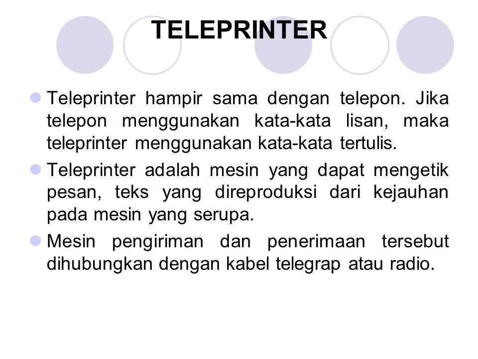 TELEPRINTER Teleprinter hampir sama dengan telepon. Jika telepon menggunakan kata-kata lisan, maka teleprinter menggunakan kata-kata tertulis.