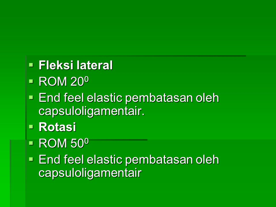 Fleksi lateral ROM 200. End feel elastic pembatasan oleh capsuloligamentair.