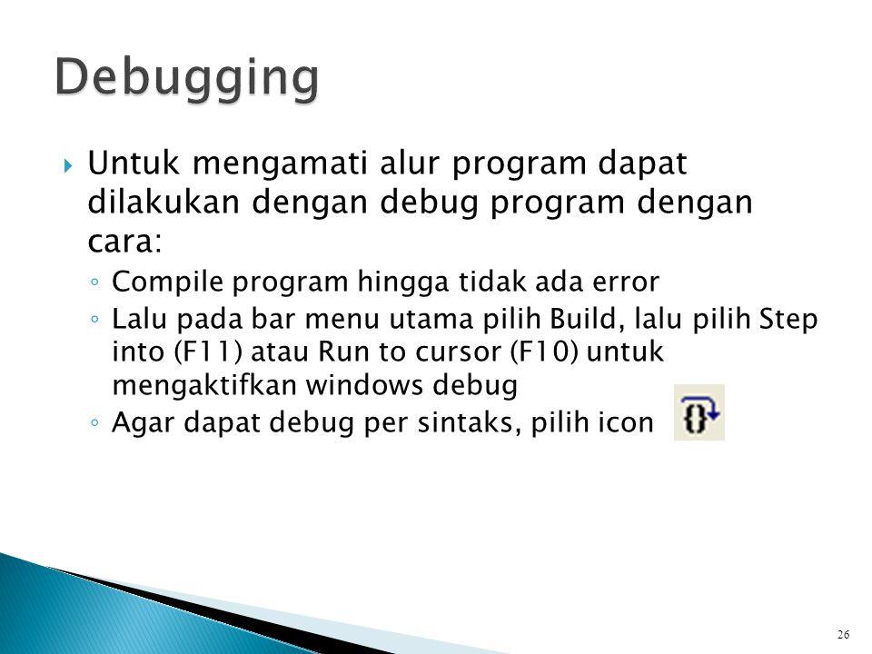 Debugging Untuk mengamati alur program dapat dilakukan dengan debug program dengan cara: Compile program hingga tidak ada error.