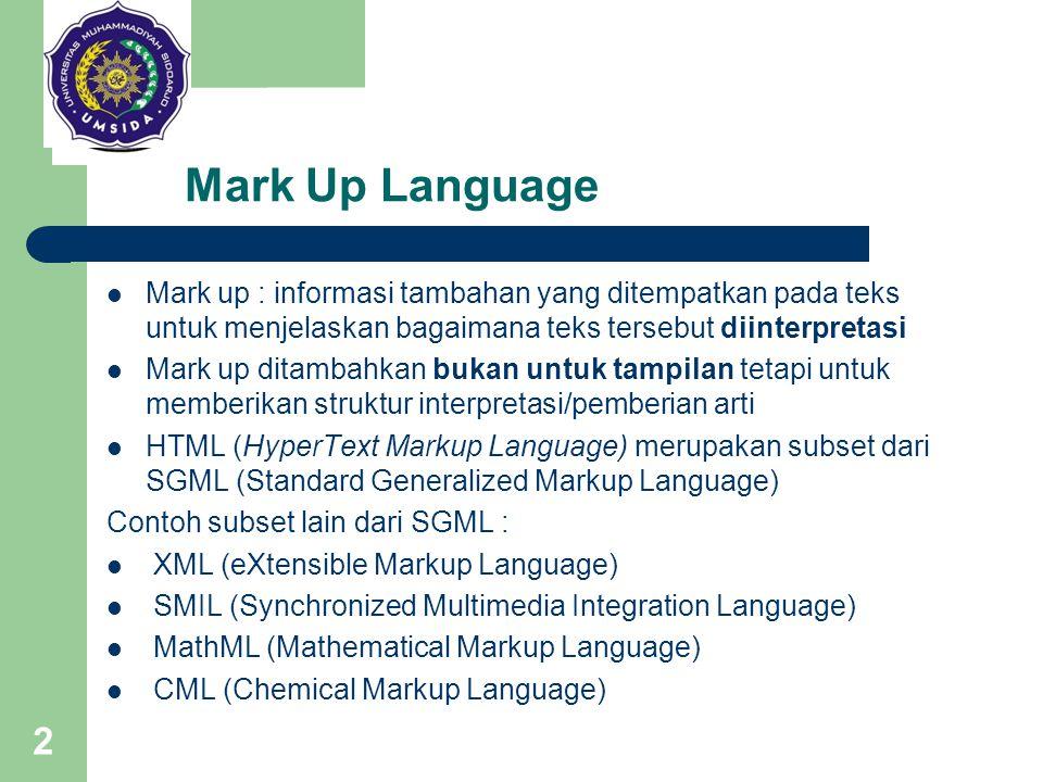 Mark Up Language Mark up : informasi tambahan yang ditempatkan pada teks untuk menjelaskan bagaimana teks tersebut diinterpretasi.