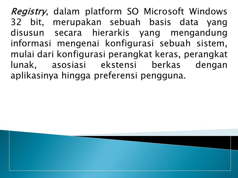 Registry, dalam platform SO Microsoft Windows 32 bit, merupakan sebuah basis data yang disusun secara hierarkis yang mengandung informasi mengenai konfigurasi sebuah sistem, mulai dari konfigurasi perangkat keras, perangkat lunak, asosiasi ekstensi berkas dengan aplikasinya hingga preferensi pengguna.