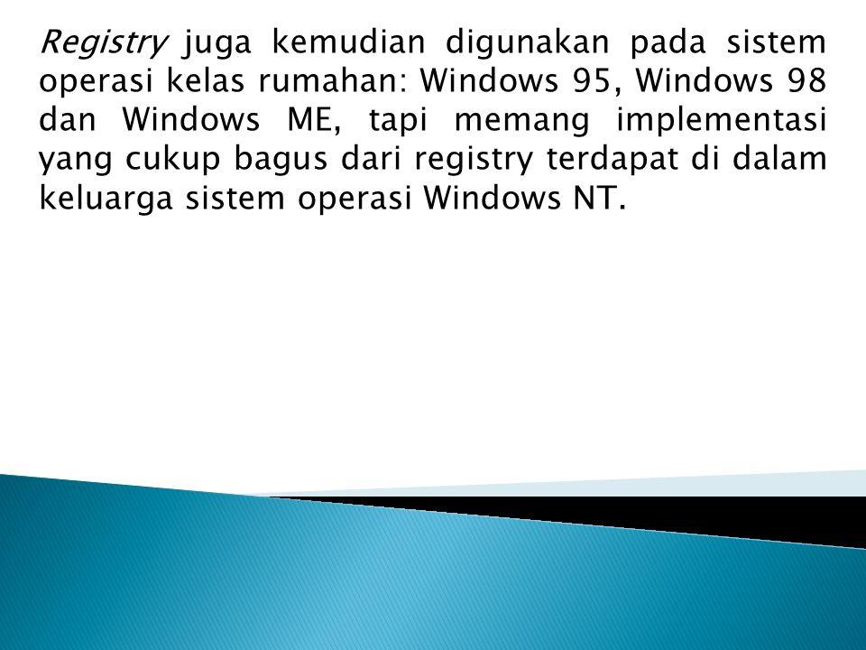 Registry juga kemudian digunakan pada sistem operasi kelas rumahan: Windows 95, Windows 98 dan Windows ME, tapi memang implementasi yang cukup bagus dari registry terdapat di dalam keluarga sistem operasi Windows NT.