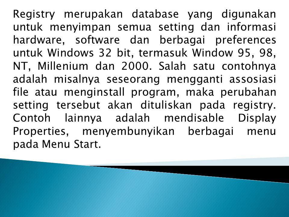 Registry merupakan database yang digunakan untuk menyimpan semua setting dan informasi hardware, software dan berbagai preferences untuk Windows 32 bit, termasuk Window 95, 98, NT, Millenium dan 2000.
