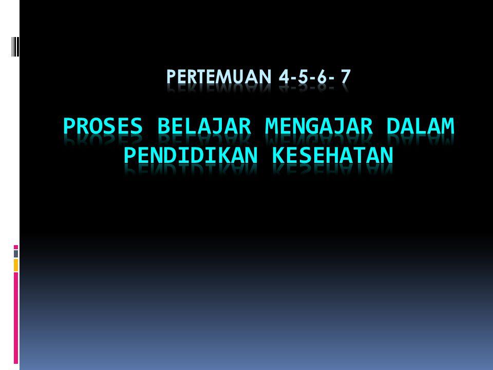 Pertemuan 4-5-6- 7 PROSES BELAJAR MENGAJAR DALAM PENDIDIKAN KESEHATAN