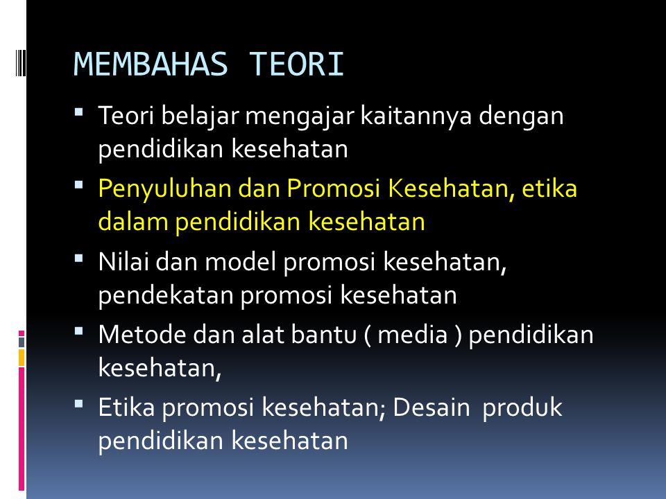 MEMBAHAS TEORI Teori belajar mengajar kaitannya dengan pendidikan kesehatan. Penyuluhan dan Promosi Kesehatan, etika dalam pendidikan kesehatan.