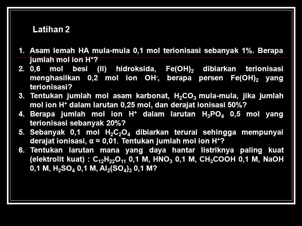 Latihan 2 Asam lemah HA mula-mula 0,1 mol terionisasi sebanyak 1%. Berapa jumlah mol ion H+