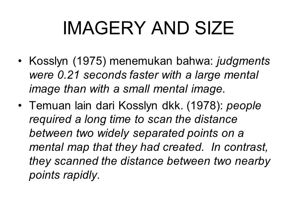 IMAGERY AND SIZE Kosslyn (1975) menemukan bahwa: judgments were 0.21 seconds faster with a large mental image than with a small mental image.