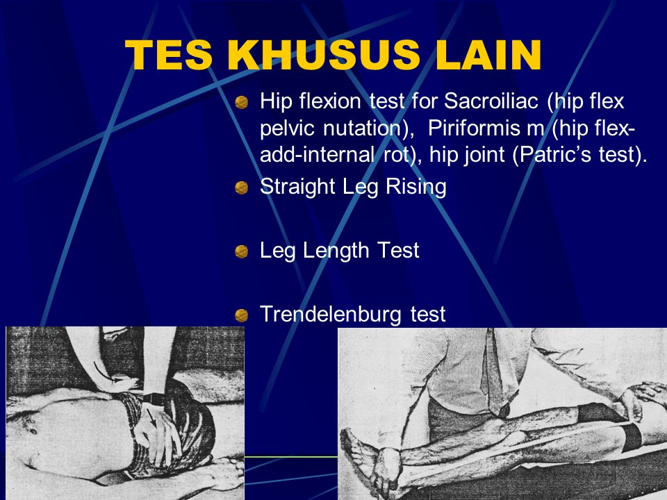 TES KHUSUS LAIN Hip flexion test for Sacroiliac (hip flex pelvic nutation), Piriformis m (hip flex-add-internal rot), hip joint (Patric's test).
