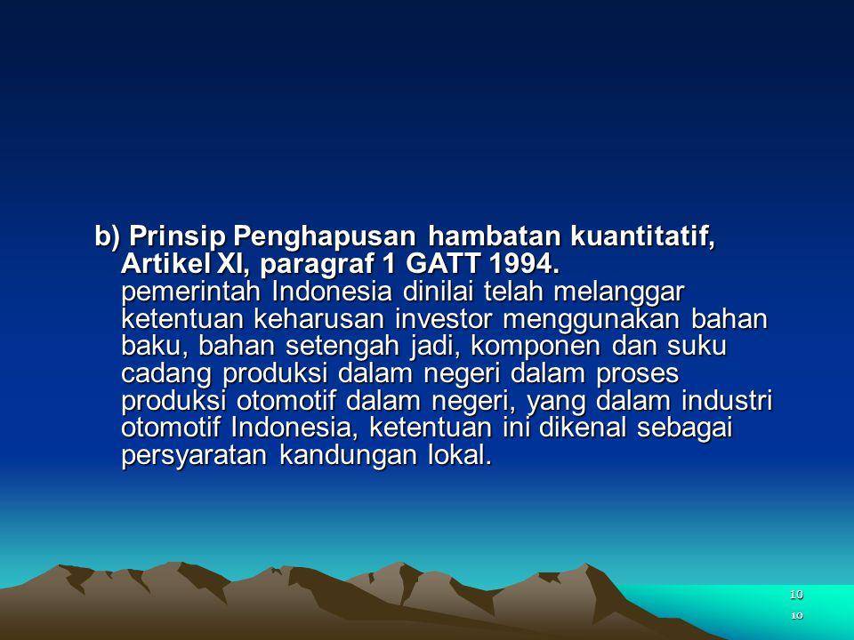 b) Prinsip Penghapusan hambatan kuantitatif, Artikel XI, paragraf 1 GATT 1994. pemerintah Indonesia dinilai telah melanggar ketentuan keharusan investor menggunakan bahan baku, bahan setengah jadi, komponen dan suku cadang produksi dalam negeri dalam proses produksi otomotif dalam negeri, yang dalam industri otomotif Indonesia, ketentuan ini dikenal sebagai persyaratan kandungan lokal.
